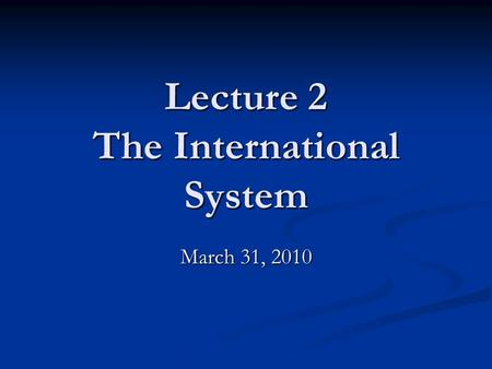 Lecture 2 The International System March 31, 2010.