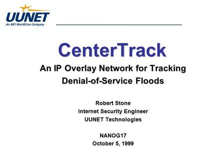 CenterTrack An IP Overlay Network for Tracking Denial-of-Service Floods Robert Stone Internet Security Engineer UUNET Technologies NANOG17 October 5, 1999.