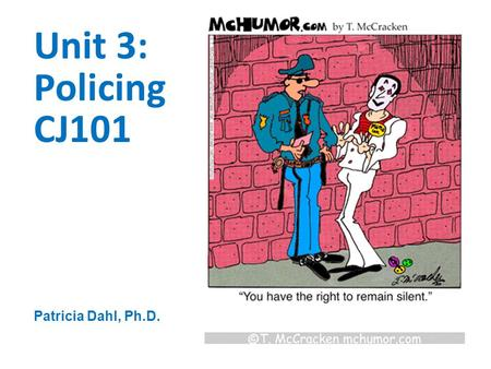 Patricia Dahl, Ph.D. Unit 3: Policing CJ101. This week's assignments! To-Do List:  Read Chapters 5 & 6  Discussion Board  Quiz  Begin PowerPoint Project.