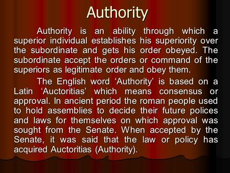 Authority Authority Authority is an ability through which a superior individual establishes his superiority over the subordinate and gets his order obeyed.