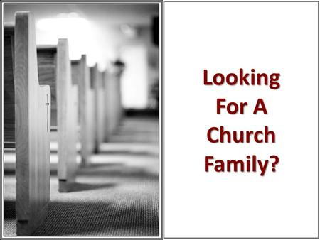 "Looking For A Church Family?. What Are You Looking For? ""I'm looking for a church that is large and fast growing"" (Mt. 7:13-14; Lk. 13:23-24) ""I'm looking."