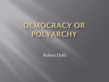 Robert Dahl.  Democracy is the ideal point where the Polyarchy will get  A government should be responsive to the preferences of the citizens as political.