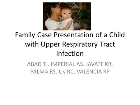 Family Case Presentation of a Child with Upper Respiratory Tract Infection ABAD TJ. IMPERIAL AS. JAVATE KR. PALMA RS. Uy RC. VALENCIA RP.