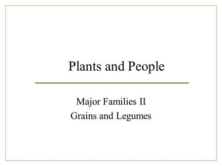 Plants and People Major Families II Grains and Legumes.