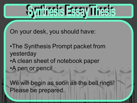 On your desk, you should have: The Synthesis Prompt packet from yesterday A clean sheet of notebook paper A pen or pencil We will begin as soon as the.