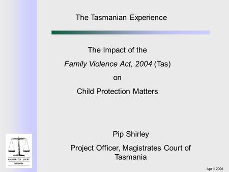 April 2006 The Tasmanian Experience The Impact of the Family Violence Act, 2004 (Tas) on Child Protection Matters Pip Shirley Project Officer, Magistrates.