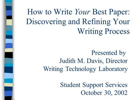 How to Write Your Best Paper: Discovering and Refining Your Writing Process Presented by Judith M. Davis, Director Writing Technology Laboratory Student.