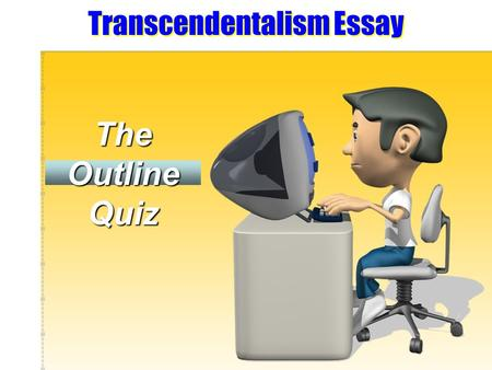 Transcendentalism Essay The Outline Quiz. Directions: Please respond to each question of the quiz as it relates to your upcoming existential essay. While.