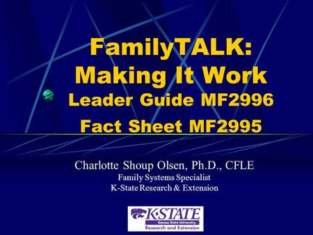 FamilyTALK: Making It Work Leader Guide MF2996 Fact Sheet MF2995 Charlotte Shoup Olsen, Ph.D., CFLE Family Systems Specialist K-State Research & Extension.