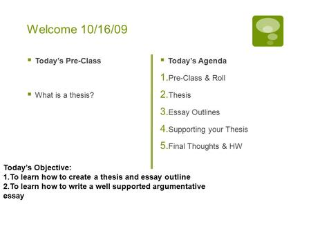 Welcome 10/16/09  Today's Pre-Class  What is a thesis?  Today's Agenda 1. Pre-Class & Roll 2. Thesis 3. Essay Outlines 4. Supporting your Thesis 5.