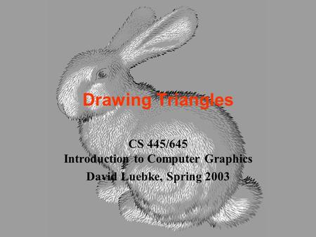 Drawing Triangles CS 445/645 Introduction to Computer Graphics David Luebke, Spring 2003.