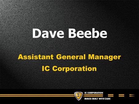 BUSES BUILT WITH CARE Dave Beebe Assistant General Manager IC Corporation.