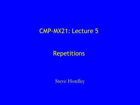CMP-MX21: Lecture 5 Repetitions Steve Hordley. Overview 1. Repetition using the do-while construct 2. Repetition using the while construct 3. Repetition.