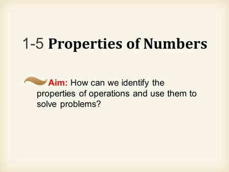 1-5 Properties of Numbers Aim: How can we identify the properties of operations and use them to solve problems?
