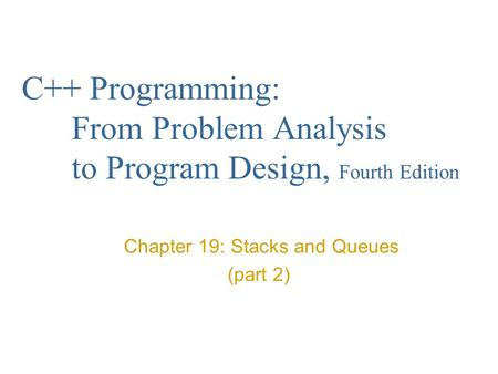 C++ Programming: From Problem Analysis to Program Design, Fourth Edition Chapter 19: Stacks and Queues (part 2)