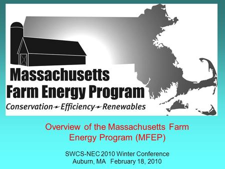Overview of the Massachusetts Farm Energy Program (MFEP) SWCS-NEC 2010 Winter Conference Auburn, MA February 18, 2010.