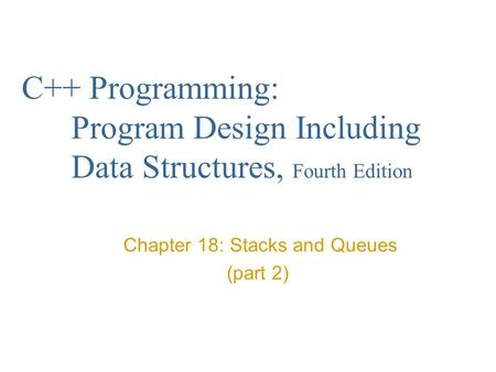 C++ Programming: Program Design Including Data Structures, Fourth Edition Chapter 18: Stacks and Queues (part 2)