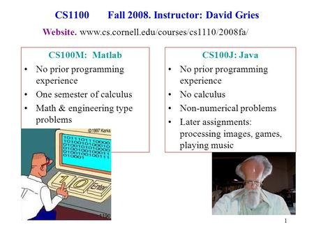 1 CS1100 Fall 2008. Instructor: David Gries CS100M: Matlab No prior programming experience One semester of calculus Math & engineering type problems CS100J: