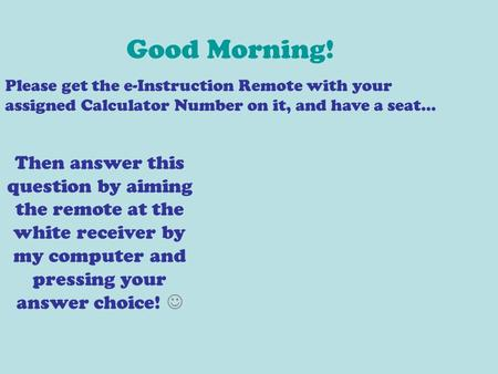 Good Morning! Please get the e-Instruction Remote with your assigned Calculator Number on it, and have a seat… Then answer this question by aiming the.