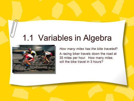 1.1 Variables in Algebra How many miles has the bike traveled? A racing biker travels down the road at 35 miles per hour. How many miles will the bike.