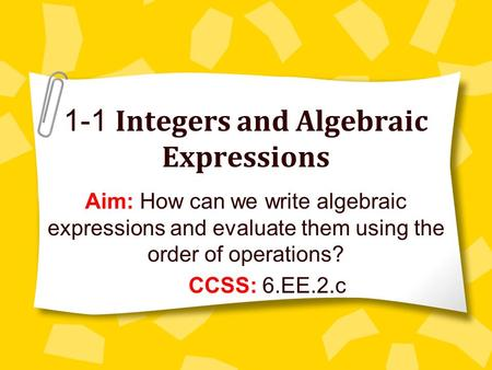 1-1 Integers and Algebraic Expressions Aim: How can we write algebraic expressions and evaluate them using the order of operations? CCSS: 6.EE.2.c.