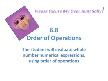 6.8 Order of Operations The student will evaluate whole number numerical expressions, using order of operations.