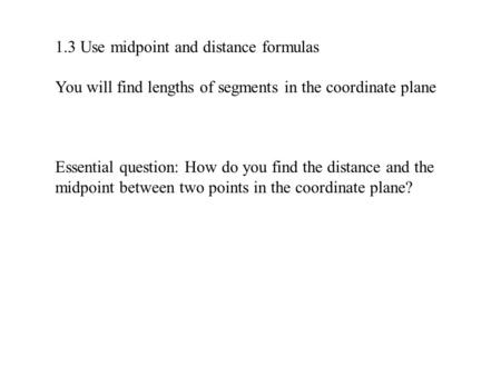 1.3 Use midpoint and distance formulas You will find lengths of segments in the coordinate plane Essential question: How do you find the distance and the.
