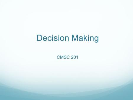 Decision Making CMSC 201. Overview Today we will learn about: Boolean expressions Decision making.