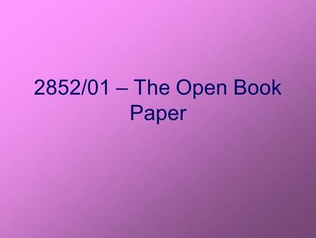 2852/01 – The Open Book Paper. The Open Book Paper This counts as part of your coursework. It is worth 15% of your total AS mark (7.5% of A2) You have.