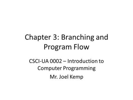 Chapter 3: Branching and Program Flow CSCI-UA 0002 – Introduction to Computer Programming Mr. Joel Kemp.