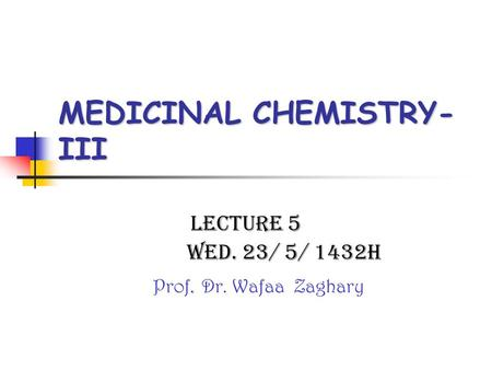 MEDICINAL CHEMISTRY- III Lecture 5 Wed. 23/ 5/ 1432H. Prof. Dr. Wafaa Zaghary.