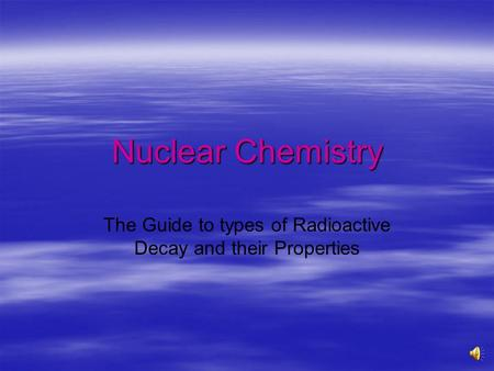 Nuclear Chemistry The Guide to types of Radioactive Decay and their Properties.