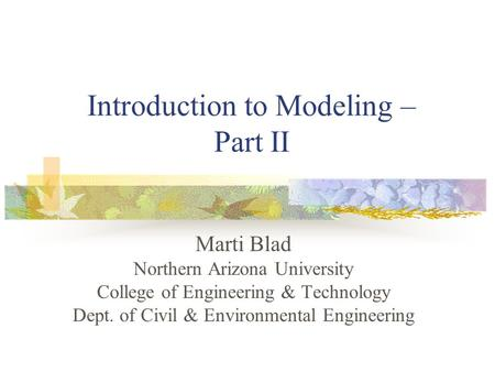 Introduction to Modeling – Part II Marti Blad Northern Arizona University College of Engineering & Technology Dept. of Civil & Environmental Engineering.