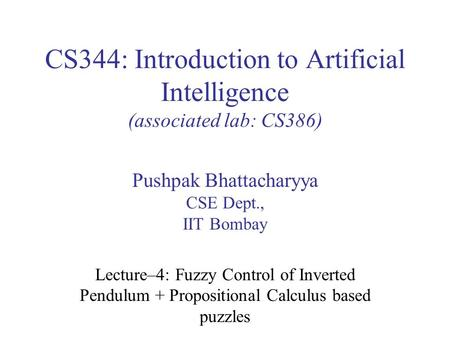 CS344: Introduction to Artificial Intelligence (associated lab: CS386) Pushpak Bhattacharyya CSE Dept., IIT Bombay Lecture–4: Fuzzy Control of Inverted.