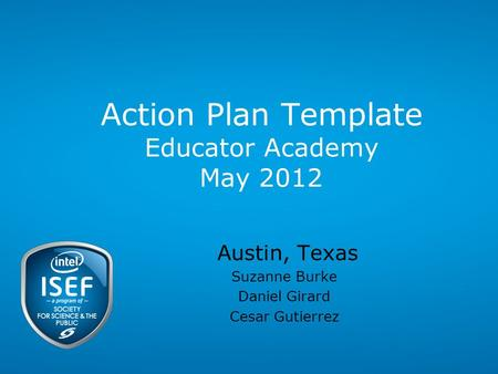 Action Plan Template Educator Academy May 2012 Austin, Texas Suzanne Burke Daniel Girard Cesar Gutierrez.