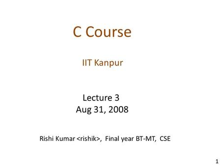 IIT Kanpur C Course Lecture 3 Aug 31, 2008 1 Rishi Kumar, Final year BT-MT, CSE.