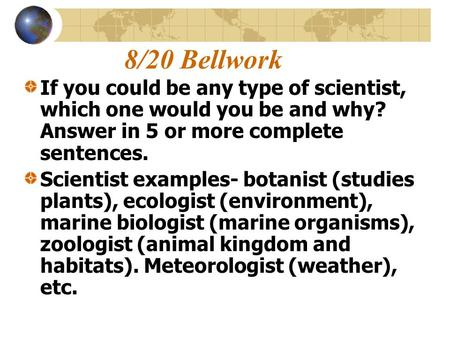 8/20 Bellwork If you could be any type of scientist, which one would you be and why? Answer in 5 or more complete sentences. Scientist examples- botanist.