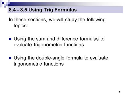 1 8.4 - 8.5 Using Trig Formulas In these sections, we will study the following topics: Using the sum and difference formulas to evaluate trigonometric.