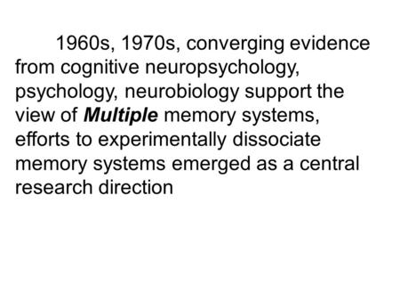 1960s, 1970s, converging evidence from cognitive neuropsychology, psychology, neurobiology support the view of Multiple memory systems, efforts to experimentally.