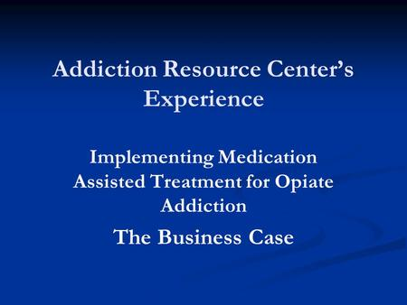 Addiction Resource Center's Experience Implementing Medication Assisted Treatment for Opiate Addiction The Business Case.