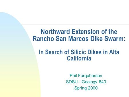 Northward Extension of the Rancho San Marcos Dike Swarm: In Search of Silicic Dikes in Alta California Phil Farquharson SDSU - Geology 640 Spring 2000.