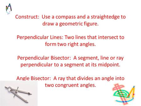 Construct: Use a compass and a straightedge to draw a geometric figure. Perpendicular Lines: Two lines that intersect to form two right angles. Perpendicular.