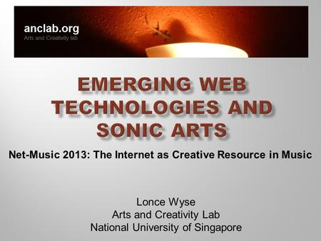 Lonce Wyse Arts and Creativity Lab National University of Singapore Net-Music 2013: The Internet as Creative Resource in Music.