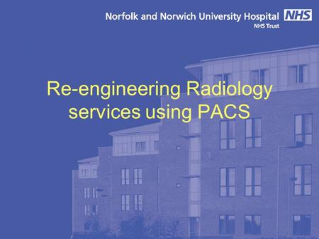"Re-engineering Radiology services using PACS. Norfolk & Norwich University Hospital 1000 bed new build under PFI Designed to be filmless and ""less paper"""