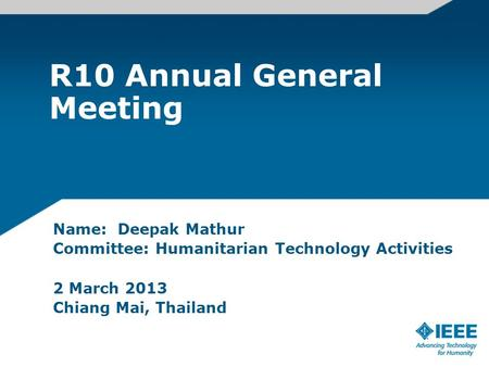 R10 Annual General Meeting Name: Deepak Mathur Committee: Humanitarian Technology Activities 2 March 2013 Chiang Mai, Thailand.
