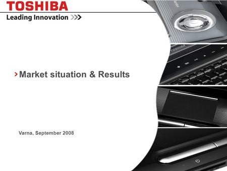 Copyright © 2008 Toshiba Corporation. All rights reserved. - CONFIDENTIAL Market situation & Results Varna, September 2008.