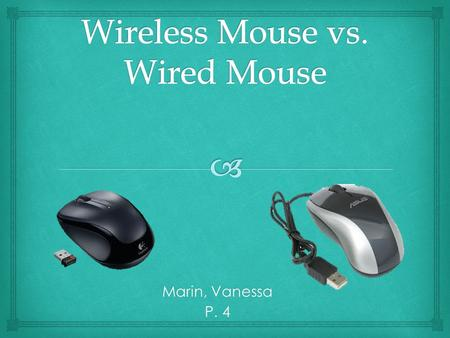 Marin, Vanessa P. 4. Wireless Mouse Different Designs Doesn't use up a lot of space No wire Easy to misplace.