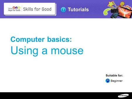 Copyright ©: 1995-2011 SAMSUNG & Samsung Hope for Youth. All rights reserved Tutorials Computer basics: Using a mouse Suitable for: Beginner.