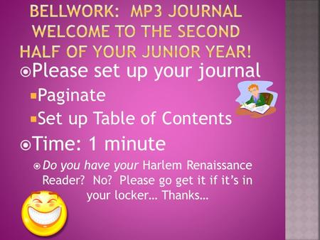  Please set up your journal  Paginate  Set up Table of Contents  Time: 1 minute  Do you have your Harlem Renaissance Reader? No? Please go get it.