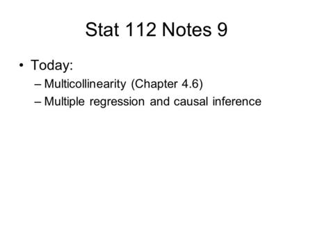 Stat 112 Notes 9 Today: –Multicollinearity (Chapter 4.6) –Multiple regression and causal inference.